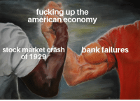 Trying to make somd non military memes: fucking up the  american economy  bank failures  stock market crash  of 1929 Trying to make somd non military memes