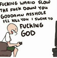 Memes, Wario, and 🤖: FuckING WARIO SLOW  THE Fuck DowN You  GODDAMN ASS HOLE  ILL WILL You I swEAR TO  FUCkING  GOD GOD HAS LEFT US