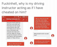 Memes, Act as If, and 🤖: Fuckinhell, why is my driving  instructor acting as if have  cheated on him?  Tell you what just go with  Driving instructor Gr  Cath then I don't share  pupils not happy Matt l'm  because of how quick my  offering you double lessons  test has come about and  and you keep saying no and  how busy you are l've got  you going with another  some lessons with Cath  instructor is don't think so  from black cat as I know u  have a full book at the  10 am  moment and I feel as if I  won't be ready for my test,  What should I do for my test  I've got two lessons with her  then?  this week so will only need a  single on Friday with you  10 23 am  Go with your new instructor  you have pissed me off  Tell you what just go with 😂😂😂