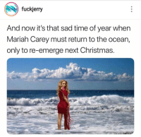 Fuckjerry: fuckjerry  And now it's that sad time of year when  Mariah Carey must return to the ocean,  only to re-emerge next Christmas