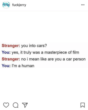 Cars, Mean, and Film: fuckjerry  Stranger: you into cars?  You: yes, it truly was a masterpiece of film  Stranger: no i mean like are you a car person  You: I'm a human Wait what (i.redd.it)