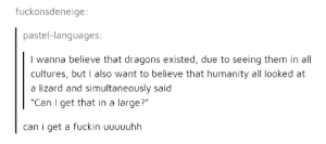 "Super-size it: fuckonsdeneige:  pastel-languages  I wanna believe that dragons existed, due to seeing them in all  cultures, but I also want to believe that humanity all looked at  a lizard and simultaneously said  ""Can I get that in a large?""  can i get a fuckin Uuuuuhh Super-size it"