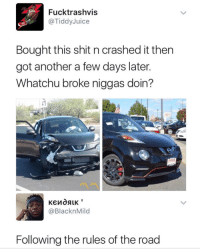 Blackpeopletwitter, Shit, and The Road: Fucktrashvis  @TiddyJuice  Bought this shit n crashed it then  got another a few days later  Whatchu broke niggas doin?  @BlacknMild  Following the rules of the road <p>SKRT SKRT (via /r/BlackPeopleTwitter)</p>