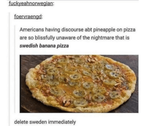 Pizza, Banana, and Pineapple: fuckveahnorwegian:  foervraengd:  Americans having discourse abt pineapple on pizza  are so blissfully unaware of the nightmare that is  swedish banana pizza  delete sweden immediately Ewww