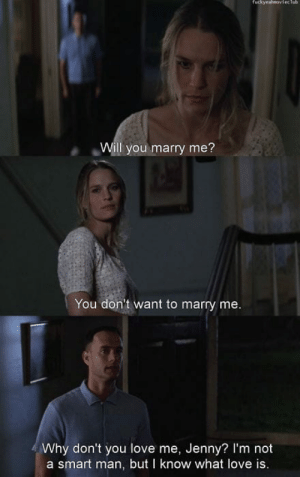 Forrest Gump, Love, and Smart: fuckyeahmoviecTub  Will you marry me?  You don't want to marry me  Why don't you love me, Jenny? I'm not  a smart man, but I know what love is Forrest Gump