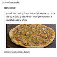 the bananas look like screaming faces: fuckyeahnorwegian  foervraengd  Americans having discourse abt pineapple on pizza  are so blissfully unaware of the nightmare that is  Swedish banana pizza  delete sweden immediately the bananas look like screaming faces