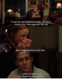 Country Boy, Memes, and Notebook: fuckyeahnoviecTeb  It was an improbable romance. He was a  country boy. She was from the city  She had the world at her feet  ue  ...while he didn't have  two dimes to rub together The Notebook (2004)  Download our app here: http://bit.ly/movquotes