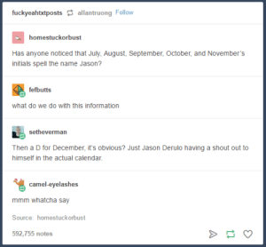 Calendar, Information, and Jason Derulo: fuckyeahtxtpostsallantruong Follow  homestuckorbust  Has anyone noticed that July, August, September, October, and November's  initials spell the name Jason?  fefbutts  what do we do with this information  setheverman  Then a D for December, it's obvious? Just Jason Derulo having a shout out to  himself in the actual calendar  camel-eyelashes  ImImm wieaic ay  Source: homestuckorbust  592,755 notes June Jason December