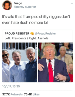 Lol, Regret, and Presidents: Fuego  @penny_superior  It's wild that Trump so shitty niggas don't  even hate Bush no more lol  PROUD RESISTER@ProudResister  Left: Presidents / Right: Asshole  10/1/17, 16:35  37.7K Retweets 75.4K Likes Retrospect, Realize, Regret.