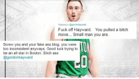 Utah Jazz Fans Go OFF On Gordon Hayward After He Chooses To Sign With Boston Celtics (TWEETS)  👉👉👉 (http://www.totalprosports.com/2017/07/04/utah-jazz-fans-go-off-on-gordon-hayward-after-he-chooses-to-sign-with-boston-celtics-tweets/)  Hoping he tears his ACL & wishing death on him. Is it really that serious???: Fuek off Hayward. You pulled a bitch  move... Small man you are  Screw you and your fake ass blog, you were  too inconsistent anyways. Good luck trying to  be an all star in Boston. Bich ass  @gordonhayward Utah Jazz Fans Go OFF On Gordon Hayward After He Chooses To Sign With Boston Celtics (TWEETS)  👉👉👉 (http://www.totalprosports.com/2017/07/04/utah-jazz-fans-go-off-on-gordon-hayward-after-he-chooses-to-sign-with-boston-celtics-tweets/)  Hoping he tears his ACL & wishing death on him. Is it really that serious???