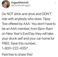 Drunk, Drive, and Free: FugaziDistricts5  @ChristinaFugazi  Do NOT drink and drive and DON'T  ride with anybody who does. Tipsy  Tow offered by AAA: You don't have to  be an AAA member, from 6pm-6am  on New Year's Eve/Day they will take  vour drunk self and your car home for  FREE. Save this number..  1-800-222-4357  Feel free to share this! stay safe
