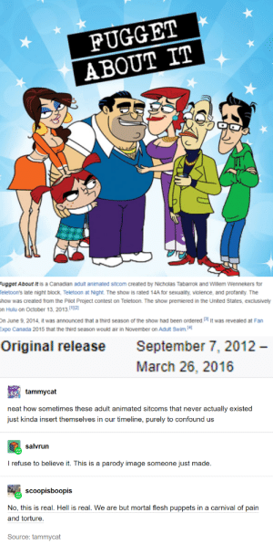 why does this exist: FUGGET  ABOUT IT  Fugget About It is a Canadian adult animated sitcom created by Nicholas Tabarrok and Willem Wennekers for  Teletoon's late night block, Teletoon at Night. The show is rated 14A for sexuality, violence, and profanity. The  show was created from the Pilot Project contest on Teletoon. The show premiered in the United States, exclusively  on Hulu on October 13, 2013.1]|2]  On June 9, 2014, It was announced that a third season of the show had been ordered. 51 It was revealed at Fan  Expo Canada 2015 that the third season would air in November on Adult Swim.4)  Original release  September 7, 2012 –  March 26, 2016  tammycat  neat how sometimes these adult animated sitcoms that never actually existed  just kinda insert themselves in our timeline, purely to confound us  salvrun  I refuse to believe it. This is a parody image someone just made.  scoopisboopis  No, this is real. Hell is real. We are but mortal flesh puppets in a carnival of pain  and torture.  Source: tammycat why does this exist