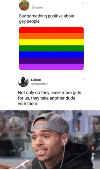 "Dude, Girls, and Tumblr: @fugluvr  Say something positive about  gay people  Lukaku  @TargetRom  Not only do they leave more girls  for us, they take another dude  with them <p><a href=""http://memehumor.net/post/174903461856/fair-enough"" class=""tumblr_blog"">memehumor</a>:</p>  <blockquote><p>Fair Enough</p></blockquote>"
