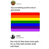 Dude, Girls, and Lesbians: @fugluvr  Say something positive about  gay people  Lukaku  @TargetRom  Not only do they leave more girls  for us, they take another dude  with them. lol this is for all homophobic men!!! and same goes with lesbians OBV❤️🏳️🌈
