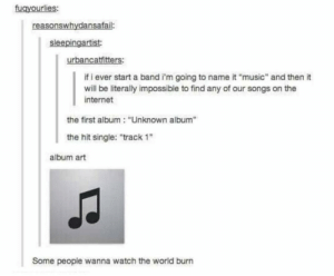 """Best way to start a band: fugyourlies:  reasonswhydansafail:  sleepingartist:  urbancatfitters:  if i ever start a band i'm going to name it """"music"""" and then it  will be literally impossible to find any of our songs on the  internet  the first album: """"Unknown album""""  the hit single: """"track 1  album art  Some people wanna watch the world burn Best way to start a band"""