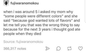 """God, Thought, and Mom: , fujiwara nomokou  when i was around 5 i asked my mom why  """"some people were different colors"""" and she  said """"because god wanted lots of flavors"""" and  let me tell you that was the wrong thing to say  because for the next 3 years i thought god ate  people when they diec  Source: fujiwaranomokou  366,317 notes N o m"""