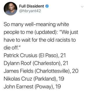 "Remember, Jim Crow has grandchildren: Full Dissident  @hbryant42  So many well-meaning white  people to me (updated): ""We just  have to wait for the old racists to  die off.""  Patrick Crusius (El Paso), 21  Dylann Roof (Charleston), 21  James Fields (Charlottesville), 20  Nikolas Cruz (Parkland), 19  John Earnest (Poway), 19 Remember, Jim Crow has grandchildren"