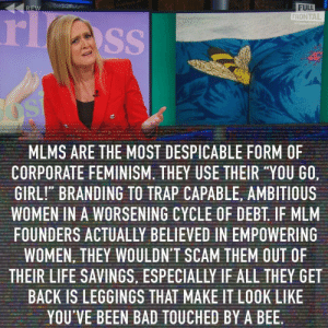 "Bad, Feminism, and Life: FULL  FRONTAL  rl  REW  WISAMANTHA DEE  SS  MLMS ARE THE MOST DESPICABLE FORM OF  CORPORATE FEMINISM. THEY USE THEIR ""YOU GO,  GIRL!"" BRANDING TO TRAP CAPABLE, AMBITIOUS  WOMEN IN A WORSENING CYCLE OF DEBT. IF MLM  FOUNDERS ACTUALLY BELIEVED IN EMPOWERING  WOMEN, THEY WOULDN'T SCAM THEM OUT OF  THEIR LIFE SAVINGS, ESPECIALLY IF ALL THEY GET  BACK IS LEGGINGS THAT MAKE IT LOOK LIKE  YOU'VE BEEN BAD TOUCHED BY A BEE. Sam Bee with the truth bomb"