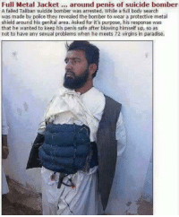 This guy has his priorities straight! 😂😆✌🏻️: Full Metal Jacket around penis of suicide bomber  A failed Tallban suicide bomber was arrested. While a full body search  was made by police they revealed the bomber to wear a protective metal  shield around his genital area. Asked for it's purpose, his response was  that he wanted to keep his penis safe after blowing himself up so as  not to have any sexual problems when he meets 72 virgins in paradise. This guy has his priorities straight! 😂😆✌🏻️