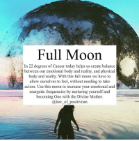 Memes, Transformers, and Affect: Full Moon  In 22 degrees of Cancer today helps us create balance  between our emotional body and reality, and physical  body and reality. With this full moon we have to  allow ourselves to feel, without needing to take  action. Use this moon to increase your emotional and  energetic frequencies by nurturing yourself and  becoming One with the Divine Mother.  a law of positivism Via @law_of_positivism - Today's Full moon has so many dimensions to it and it is surely going to affect us in one or another way. In this Full Moon we have the moon in the sign of the Mother and the sun in the sign of the Father, opposing each other to create balance between the emotional and the physical, between family and business, home and work, nourishment and success. When we have a full moon in the motherly sign of cancer, it is beneficial to tend to our and others needs, taking care of the emotional relationships and bonds. Adding to this, we are having a Grand Cross in the sky, integrating the powerful energy of Pluto in Capricorn together with the Sun (transformation of goals, empowermenr and business), Mars in Pisces (action oriented dreaming and selflessness), moon in cancer (emotional processing) and Jupiter in Libra (positive co-creation and balance). These aspects are very important for this Full Moon because they make deeper and longlasting impact in our lives. Keywords today are breaking down old patterns, new foundation, emotional breakthrough, balance the divine feminine and masculine. Don't worry if your sleeping patterns are a bit disrupted (I have had a hard time falling a sleep) and make sure to tend to your emotional body and surround yourself with loving and nourishing beings🌸 fullmoon fullmooncancer cancerfullmoon grandtrine letgo lettinggo pisces capricorn lawofpositivism meditation astrology numerology 111 1111 444 222 mindful mindfulness horoscope lawofattraction yoga meditation buddha buddhism healingenergy reiki kundalini sohum