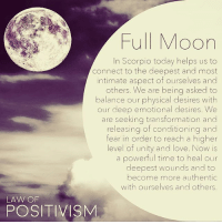 Rp @law_of_positivism - Today at 5:42 PM (EDT) we are having a powerful full moon in deep and intense Scorpio. At a full moon our emotional body is being revealed to ourselves and others, making it hard to mask of our feelings and emotions. Especially when it is in the sign of Scorpio which yearns to go deep and to seek that which is our true and authentic nature, the full moon can be felt very intensely. At the full moon, the moon in scorpio is opposite the sun in Taurus. They are polar opposites, one dealing with our physical body, earth, physical pleasure, and the other dealing with deep fears and wounds that need healing and inner passion and drive. The ruler of Scorpios is Pluto, the planet of death and re-birth, power and transformation. What is power and what is empowerment to you? Go deep into your subconscious in order to understand beliefs and programmed thinking you have around personal power and how you could use it to benefit yourself and the collective. It is also strong energies around our values, personal, physical and spiritual. What values are high in frequency and what values might hold you back? The moon will be harmonious with Jupiter which brings optimism and expansion. Take the time today to meditate and to release energies that are holding you back from transforming just as the phoenix rising from the ashes🌸 fullmoon scorpiofullmoon fullmoonscorpio taurus scorpio letgo transformation empowerment lawofpositivism meditation horoscope astrology numerology 111 1111 444 222 mindful mindfulness lawofattraction yoga meditation buddha buddhism healingenergy reiki kundalini sohum moonchild: Full Moon  In Scorpio today helps us to  Connect to the deepest and most  intimate aspect of ourselves and  others. We are being asked to  balance our physical desires with  our deep emotional desires. We  are seeking transformation and  releasing of conditioning and  fear in order to reach a higher  level of unity and love. Now is  a powerful time to heal our  deepest wounds and to  become more authentic  with ourselves and others.  LAW OF  POSITIVISM Rp @law_of_positivism - Today at 5:42 PM (EDT) we are having a powerful full moon in deep and intense Scorpio. At a full moon our emotional body is being revealed to ourselves and others, making it hard to mask of our feelings and emotions. Especially when it is in the sign of Scorpio which yearns to go deep and to seek that which is our true and authentic nature, the full moon can be felt very intensely. At the full moon, the moon in scorpio is opposite the sun in Taurus. They are polar opposites, one dealing with our physical body, earth, physical pleasure, and the other dealing with deep fears and wounds that need healing and inner passion and drive. The ruler of Scorpios is Pluto, the planet of death and re-birth, power and transformation. What is power and what is empowerment to you? Go deep into your subconscious in order to understand beliefs and programmed thinking you have around personal power and how you could use it to benefit yourself and the collective. It is also strong energies around our values, personal, physical and spiritual. What values are high in frequency and what values might hold you back? The moon will be harmonious with Jupiter which brings optimism and expansion. Take the time today to meditate and to release energies that are holding you back from transforming just as the phoenix rising from the ashes🌸 fullmoon scorpiofullmoon fullmoonscorpio taurus scorpio letgo transformation empowerment lawofpositivism meditation horoscope astrology numerology 111 1111 444 222 mindful mindfulness lawofattraction yoga meditation buddha buddhism healingenergy reiki kundalini sohum moonchild
