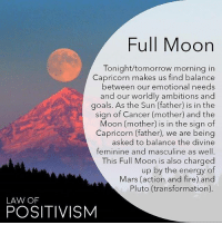 Birthday, Energy, and Facts: Full Moon  Tonight/tomorrow morning in  Capricorn makes us find balance  between our emotional needs  and our worldly ambitions and  goals. As the Sun (father) is in the  sign of Cancer (mother) and the  Moon (mother) is in the sign of  Capricorn (father), we are being  asked to balance the divine  feminine and masculine as well.  This Full Moon is also charged  up by the energy of  Mars (action and fire) and  Pluto (transformation)  LAW OF  POSITIVISM Via @law_of_positivism - The Full Moon on the 9th of July at 12.07 AM EDT will have the Sun and Mars opposing the Moon and Pluto. With the Full Moon in Capricorn, the Universe is asking us to find balance between our roots to family and Mother Earth and the roots with society and ancestry. The sign of Capricorn is one of ambitions, hard work, patriarch, earth and structures while Cancer is all about our emotions, nurturing and motherly energies. Capricorn may seem emotionless, but they do also feel deep emotions, without expressing them as much as Cancer. The Moon will be standing with Pluto, so even the more structured and disciplined aspect of ourselves are being moved and transformed as the Sun is asking us to connect back to the Divine Mother and our deep emotional reality. It is also about gaining back the power that we have given to society to rule our lives and has desensitized so many of us. Mars standing together with the Sun gives us the fire we need to take action in order to get our own unique power back. So this Full Moon especially affect Cancers, Capricorns, Aries and Libras the most Beside being a powerful Full Moon, it is also my birthday on the 9th of July! So some facts about having a Full Moon on your birthday: it is a time of seeing hard work getting paid off and also being grateful for what has come to fruition. At the Full Moon we harvest what haw grown from our seeds and intentions and since our birthday rarely aligns with Full Moons, this is truly a powerful time of completion and endings and blooming out fully energetically. Are there anymore Cancers here with their birthday on the 9th? How will YOU do the best you can to harvest the energies of this Full Moon?🌸 capricorn capricornfullmoon fullmoon fullmooncapricorn lawofpositivism meditation dailyaffirmations astrology numerology 111 1111 444 222 mindful mindfulness positiveenergy lawofattraction positiveaffirmations yoga meditation buddha buddhism healingenergy reiki kundalini sohum moonchild awakespiritual