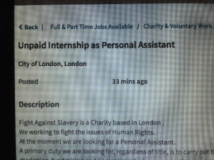 Subtle irony somewhere therein…: Full & Part Time Jobs Available / Charity & Voluntary Work  <Back |  Unpaid Internship as Personal Assistant  City of London, London  33 mins ago  Posted  Description  Fight Against Slavery is a Charity based in London  We working to fight the issues of Human Rights.  At the moment we are looking for a Personal Assistant.  Aprimary duty we are looking for, regardless of title, is to carry out t Subtle irony somewhere therein…