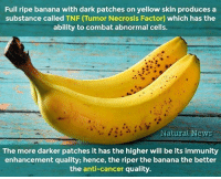 Did you know??: Full ripe banana with dark patches on yellow skin produces a  substance called TNF (Tumor Necrosis Factor) which has the  ability to combat abnormal cells.  Natural News  The more darker patches it has the higher will be its immunity  enhancement quality; hence, the riper the banana the better  the anti-cancer quality. Did you know??