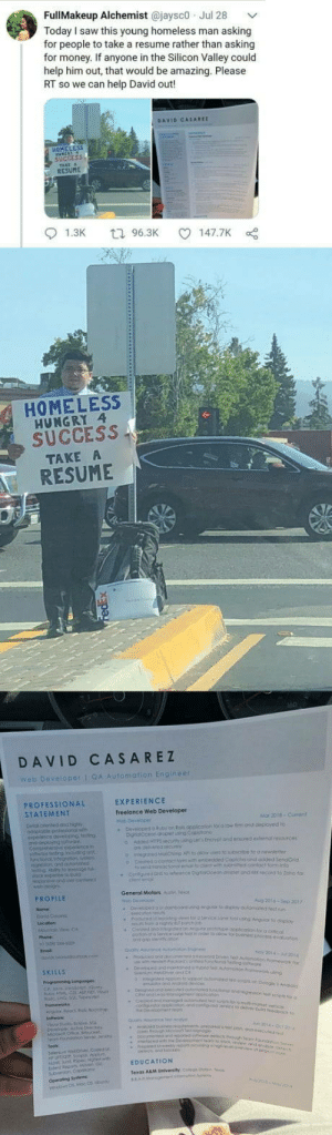 A good samaritan posted his resumé onlinewith his permission and he got a job offers from major web companies.: FullMakeup Alchemist @jaysco Jul 28  Today I saw this young homeless man asking  for people to take a resume rather than asking  for money. If anyone in the Silicon Valley could  help him out, that would be amazing. Please  RT so we can help David out!  DAVID CASAREI  HOMELESS  SUcCEss  RESUME  01.3K  96.3K  147.7K  HOMELESS  HUNGRY 4  SUCCESS  TAKE  RESUME  DAVID CASAREZ  web Developer 1 9Automation Engine  PROFESSIONAL  STATEMENT  EXPERIENCE  Freelance Web Developer  Mo, 2018-Grenl  PROFILE  General Moloes Aut  SKiuus  EDUCATION A good samaritan posted his resumé onlinewith his permission and he got a job offers from major web companies.
