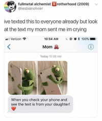 Anaconda, Crying, and Phone: fullmetal alchemist B rotherhood (2009)  alesbianolivier  ive texted this to everyone already but look  at the text my mom sent me im crying  Verizon  10:54 AM  @ Ο * 100%  Mom  Today 10:06 AM  When you check your phone and  see the text is from your daughter!