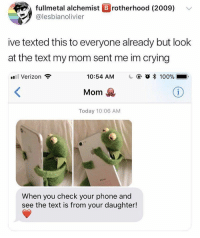A two-for-one via /r/wholesomememes http://bit.ly/2SFvHii: fullmetal alchemist B rotherhood (2009)  @lesbianolivier  ive texted this to everyone already but look  at the text my mom sent me im crying  il Verizon  10:54 AM  @ O * 100%..  Mom  Today 10:06 AM  When you check your phone and  see the text is from your daughter! A two-for-one via /r/wholesomememes http://bit.ly/2SFvHii