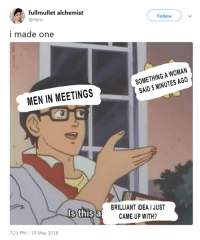 Tumblr, Twitter, and Blog: fullmullet alchemist  @rfetts  Follow  i made one  SOMETHING A WOMAN  SAID 5 MINUTES AGO  MEN IN MEETINGS  BRILLIANT IDEA I JUST  CAME UP WITH?  Is this a  7:23 PM-10 May 2018 profeminist:Source
