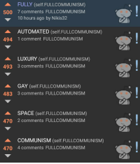 I love you comrades: FULLY (self. FULLCOMMUNISM)  500 7 comments FULLCOMMUNISM  10 hours ago by Nikis32  AUTOMATED  (self. FULLCOMMUNISM)  494 1 comment FULLCOMMUNISM  LUXURY  (self. FULLCOMMUNISM)  493 3 comments FULLCOMMUNISM  GAY  (self. FULLCOMMUNISM)  483 3 comments FULLCOMMUNISM  SPACE  (self. FULLCOMMUNISM)  470 2 comments FULLCOMMUNISM  COMMUNISM  (self. FULLCOMMUNISM)  470 4 comments FULLCOMMUNISM I love you comrades