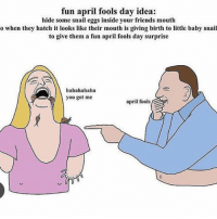 Friends, Love, and Memes: fun april fools day idea:  hide some snail eggs inside your friends mouth  o when they hatch it looks like their mouth is giving birth to little baby snail  to give them a fun april fools day surprise  hahahahaha  you got me  april fools someone hmu i love friends -l