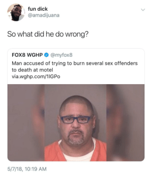 Sex, Death, and Dick: fun dick  @amadijuana  So what did he do wrong?  FOX8 WGHP @myfox8  Man accused of trying to burn several sex offenders  to death at motel  via.wghp.com/1IGPo  5/7/18, 10:19 AM I dont see the problem here, free him!