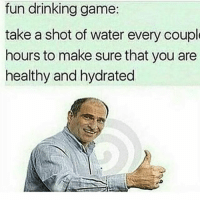 Drinking, Funny, and Game: fun drinking game  take a shot of water every coupl  hours to make sure that you are  healthy and hydrated 😂😂😂