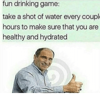 Drinking, Memes, and Game: fun  drinking  game  take a shot of water every coupl  hours to make sure that you are  healthy and hydrated YEAHHHHH 🥃