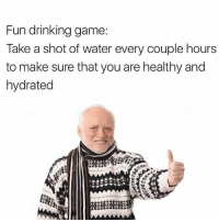 Tag that friends that needs this drinking game 🙌🏼🙌🏼: Fun drinking game:  Take a shot of water every couple hours  to make sure that you are healthy and  hydrated Tag that friends that needs this drinking game 🙌🏼🙌🏼