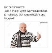 wholesome 😌😌: Fun drinking game:  Take a shot of water every couple hours  to make sure that you are healthy and  hydrated  @memezar wholesome 😌😌