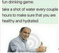 Drinking, Memes, and Game: fun drinking game:  take a shot of water every couple  hours to make sure that you are  healthy and hydrated https://t.co/phsQBFYItB