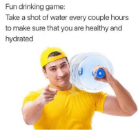 Drinking, Game, and Water: Fun drinking game:  Take a shot of water every couple hours  to make sure that you are healthy and  hydrated Reminder to drink water