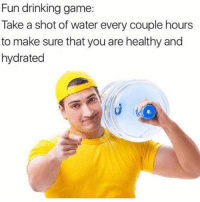 Drinking, Funny, and Lol: Fun drinking game:  Take a shot of water every couple hours  to make sure that you are healthy and  hydrated Tag a friend lol