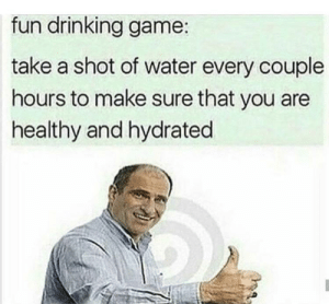 remember to hydrate so you don't die-drate: fun drinking game:  take a shot of water every couple  hours to make sure that you are  healthy and hydrated remember to hydrate so you don't die-drate