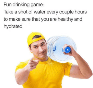 Dank, Drinking, and Memes: Fun drinking game:  Take a shot of water every couple hours  to make sure that you are healthy and  hydrated M O I S T FEELS by Memican MORE MEMES
