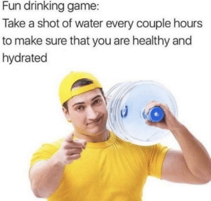 Drinking, Friends, and Game: Fun drinking game  Take a shot of water every couple hours  to make sure that you are healthy and  hydrated Stay hydrated, friends