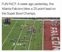 Atlanta Falcons, Super Bowl, and Falcons: FUN FACT: A week ago yesterday, the  Atlanta Falcons blew a 25 point lead on  the Super Bowl Champs.  I NE ATL.  3 28  GOAL :18  2WD & GOAL