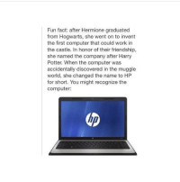 Computers, Harry Potter, and Hermione: Fun fact: after Hermione graduated  from Hogwarts, she went on to invent  the first computer that could work in  the castle. In honor of their friendship,  she named the company after Harry  Potter. When the computer was  accidentally discovered in the muggle  world, she changed the name to HP  for short. You might recognize the  Computer: The real story.