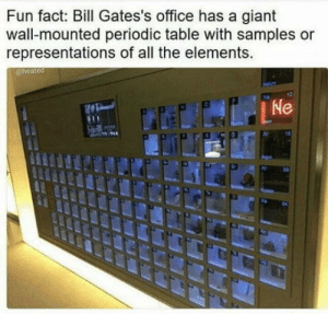 Giant, Office, and All The: Fun fact: Bill Gates's office has a giant  wall-mounted periodic table with samples or  representations of all the elements.  04 Fun fact