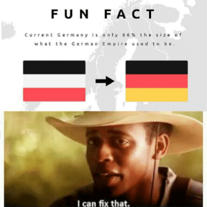 Bad, Germany, and Pictures: FUN FACT  Current Germany is only 6 6 % th e size of  the Germ an E mpire used t o be  what  I can fix that. I'm bad at editing pictures next to eachother