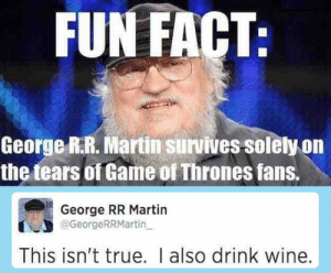 lolzandtrollz:  Not Only The Tears: FUN FACT:  George R.R. Martin survives solely on  the tears of Game of Thrones fans.  George RR Martin  @GeorgeRRMartin  This isn't true. I also drink wine. lolzandtrollz:  Not Only The Tears